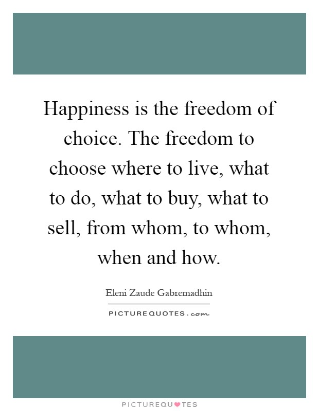 Happiness is the freedom of choice. The freedom to choose where to live, what to do, what to buy, what to sell, from whom, to whom, when and how Picture Quote #1