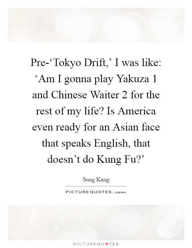 Pre-'Tokyo Drift,' I was like: 'Am I gonna play Yakuza 1 and Chinese Waiter 2 for the rest of my life? Is America even ready for an Asian face that speaks English, that doesn't do Kung Fu?' Picture Quote #1