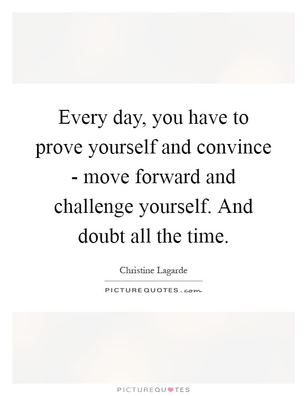 Every day, you have to prove yourself and convince - move forward and challenge yourself. And doubt all the time Picture Quote #1