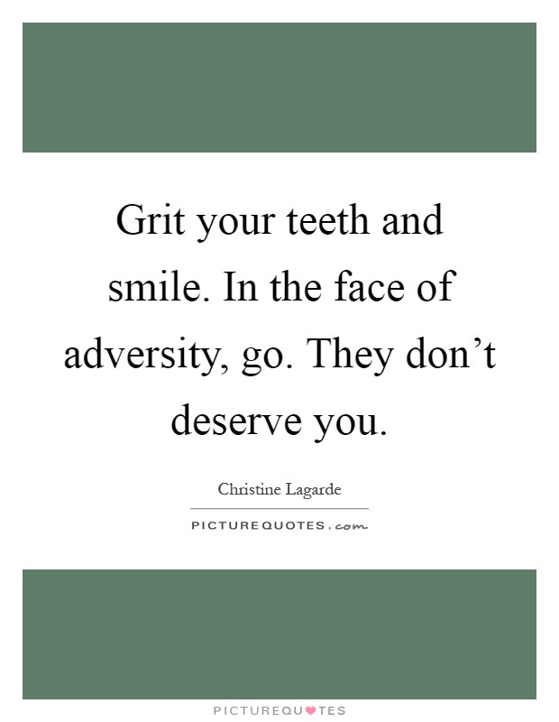 Grit your teeth and smile. In the face of adversity, go. They don't deserve you Picture Quote #1