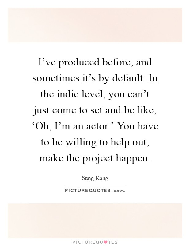 I've produced before, and sometimes it's by default. In the indie level, you can't just come to set and be like, 'Oh, I'm an actor.' You have to be willing to help out, make the project happen Picture Quote #1