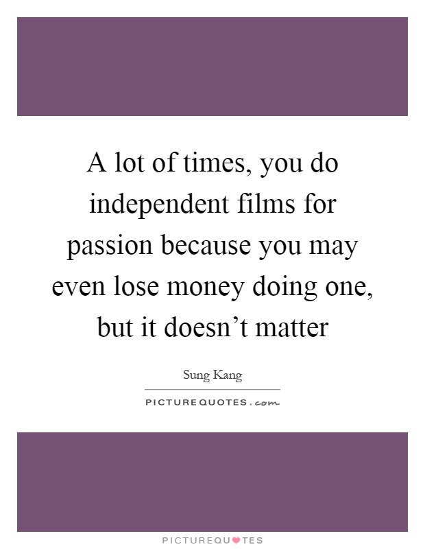 A lot of times, you do independent films for passion because you may even lose money doing one, but it doesn't matter Picture Quote #1
