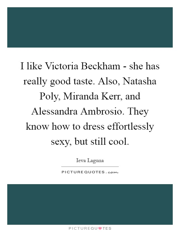 I like Victoria Beckham - she has really good taste. Also, Natasha Poly, Miranda Kerr, and Alessandra Ambrosio. They know how to dress effortlessly sexy, but still cool Picture Quote #1
