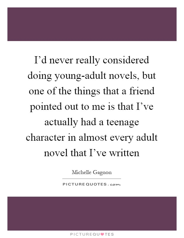 I'd never really considered doing young-adult novels, but one of the things that a friend pointed out to me is that I've actually had a teenage character in almost every adult novel that I've written Picture Quote #1