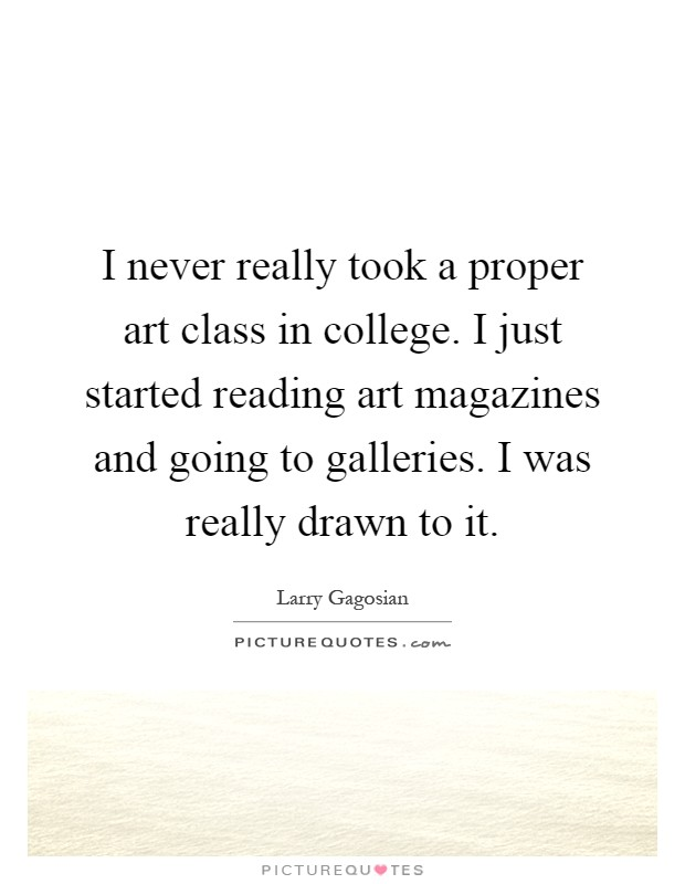 I never really took a proper art class in college. I just started reading art magazines and going to galleries. I was really drawn to it Picture Quote #1