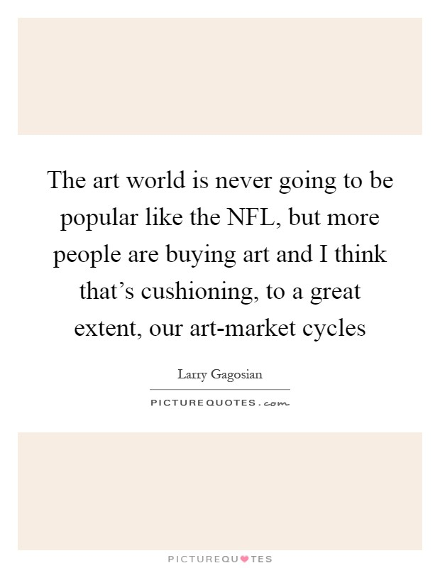 The art world is never going to be popular like the NFL, but more people are buying art and I think that's cushioning, to a great extent, our art-market cycles Picture Quote #1