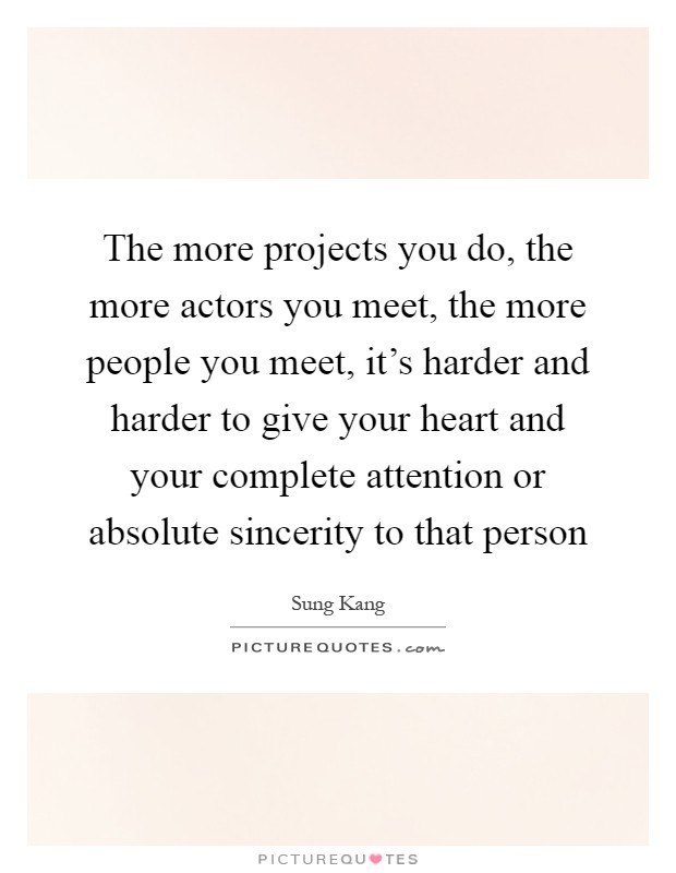 The more projects you do, the more actors you meet, the more people you meet, it's harder and harder to give your heart and your complete attention or absolute sincerity to that person Picture Quote #1