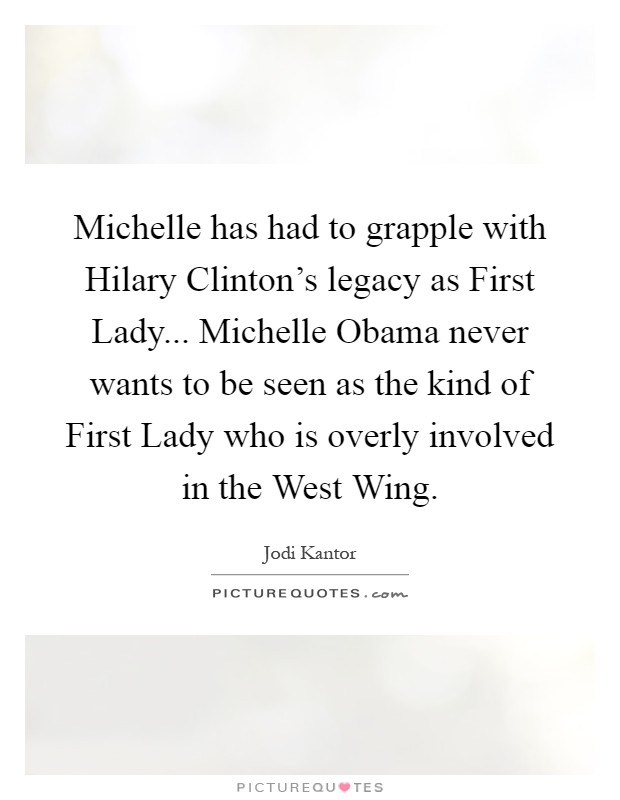 Michelle has had to grapple with Hilary Clinton's legacy as First Lady... Michelle Obama never wants to be seen as the kind of First Lady who is overly involved in the West Wing Picture Quote #1