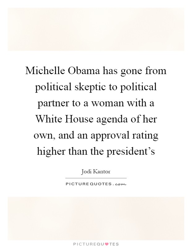 Michelle Obama has gone from political skeptic to political partner to a woman with a White House agenda of her own, and an approval rating higher than the president's Picture Quote #1