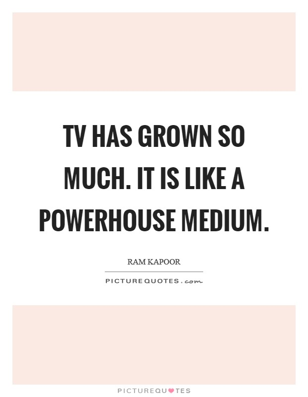 TV has grown so much. It is like a powerhouse medium Picture Quote #1
