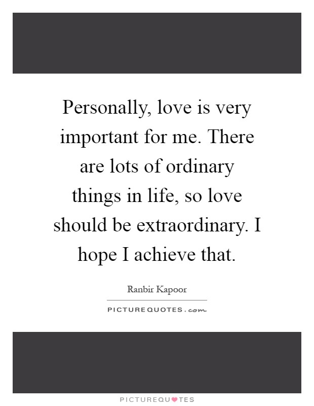 Personally, love is very important for me. There are lots of ordinary things in life, so love should be extraordinary. I hope I achieve that Picture Quote #1