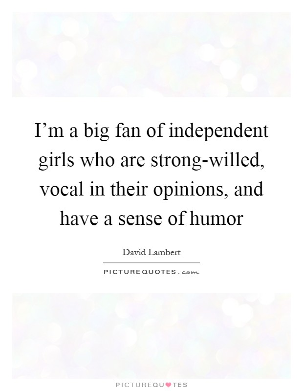 I'm a big fan of independent girls who are strong-willed, vocal in their opinions, and have a sense of humor Picture Quote #1