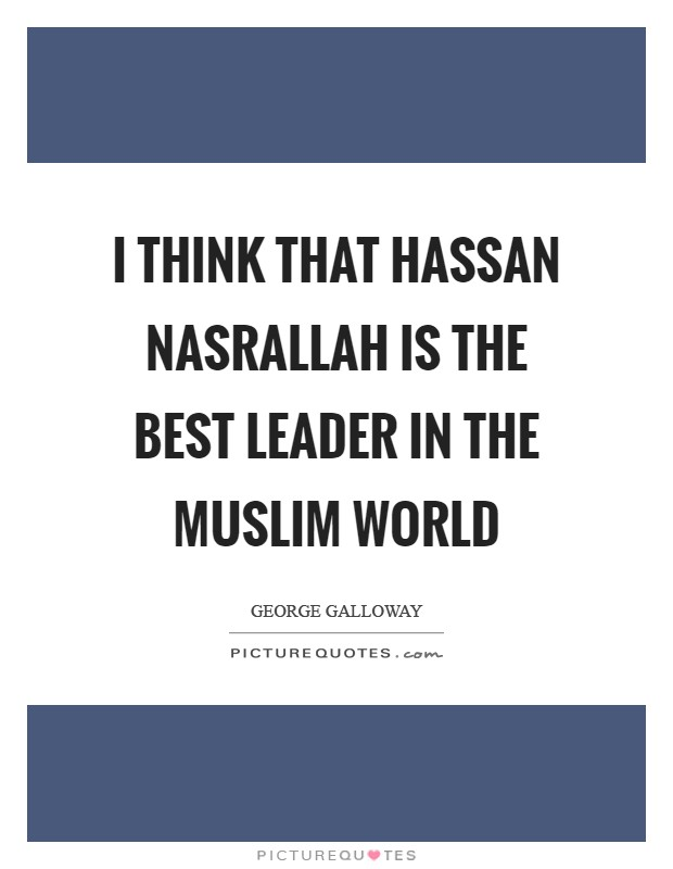 I think that Hassan Nasrallah is the best leader in the Muslim world Picture Quote #1