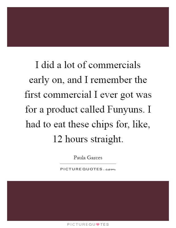 I did a lot of commercials early on, and I remember the first commercial I ever got was for a product called Funyuns. I had to eat these chips for, like, 12 hours straight Picture Quote #1