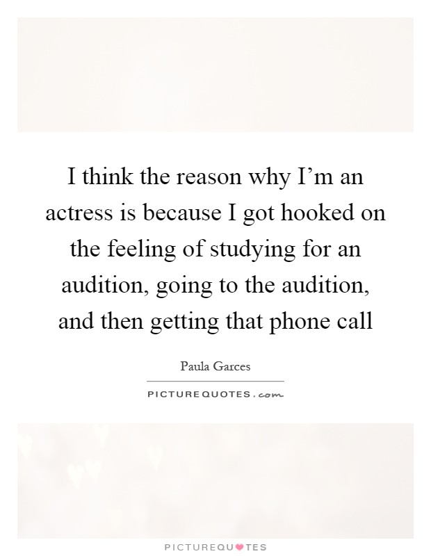 I think the reason why I'm an actress is because I got hooked on the feeling of studying for an audition, going to the audition, and then getting that phone call Picture Quote #1
