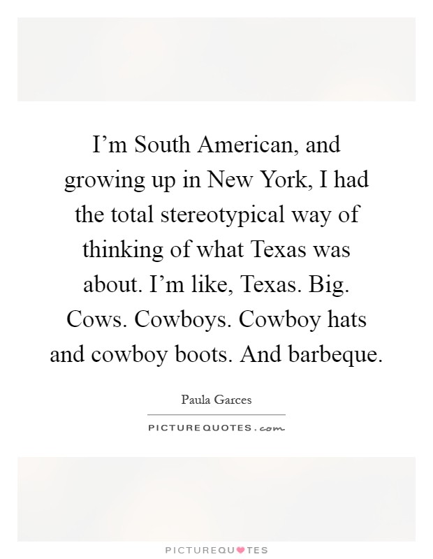 I'm South American, and growing up in New York, I had the total stereotypical way of thinking of what Texas was about. I'm like, Texas. Big. Cows. Cowboys. Cowboy hats and cowboy boots. And barbeque Picture Quote #1