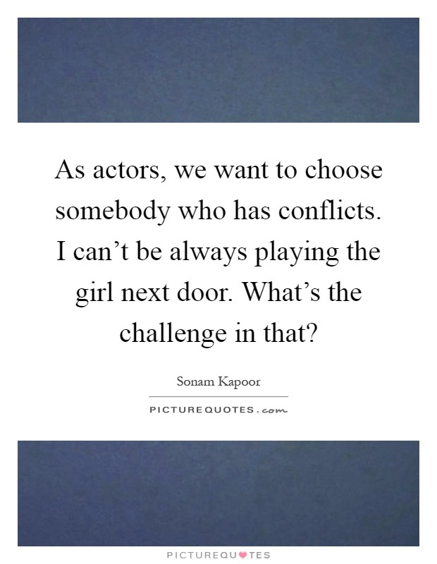 As actors, we want to choose somebody who has conflicts. I can't be always playing the girl next door. What's the challenge in that? Picture Quote #1