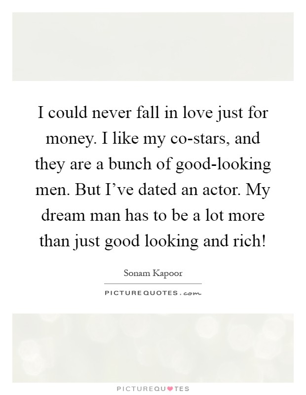 I could never fall in love just for money. I like my co-stars, and they are a bunch of good-looking men. But I've dated an actor. My dream man has to be a lot more than just good looking and rich! Picture Quote #1