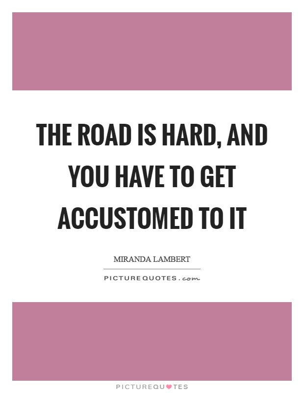 The road is hard, and you have to get accustomed to it Picture Quote #1