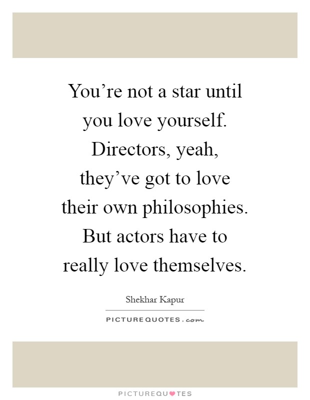 You're not a star until you love yourself. Directors, yeah, they've got to love their own philosophies. But actors have to really love themselves Picture Quote #1
