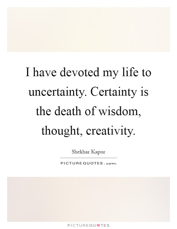 I have devoted my life to uncertainty. Certainty is the death of wisdom, thought, creativity Picture Quote #1