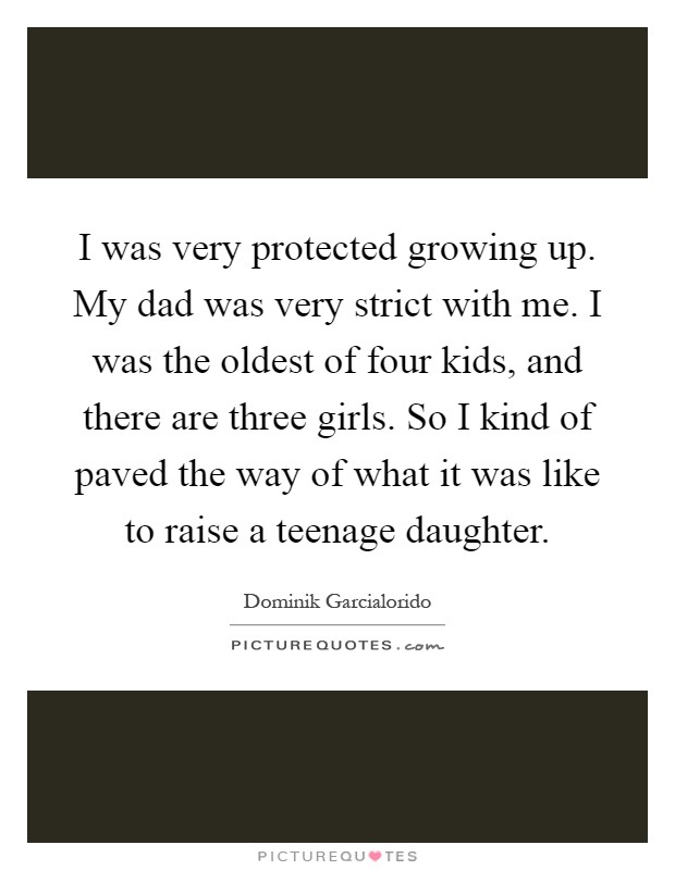 I was very protected growing up. My dad was very strict with me. I was the oldest of four kids, and there are three girls. So I kind of paved the way of what it was like to raise a teenage daughter Picture Quote #1