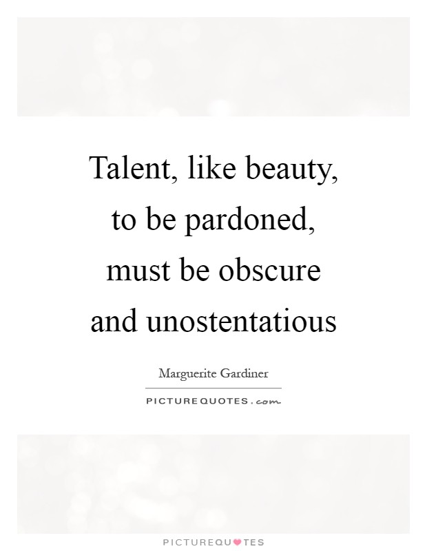 Talent, like beauty, to be pardoned, must be obscure and unostentatious Picture Quote #1