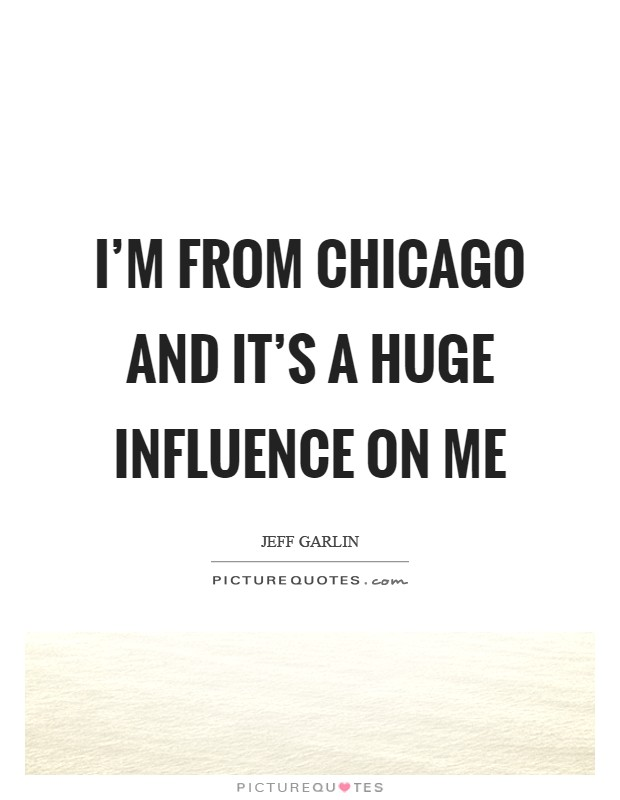 I'm from Chicago and it's a huge influence on me Picture Quote #1