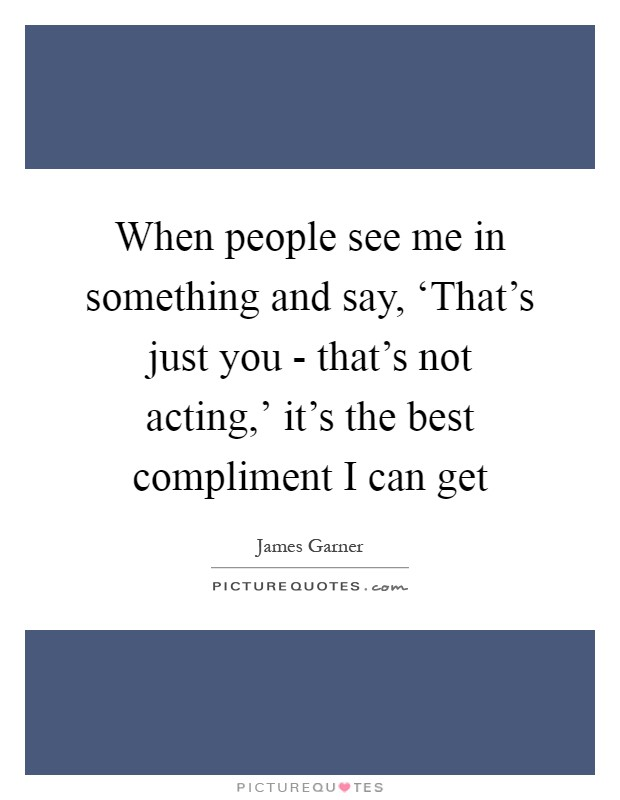 When people see me in something and say, 'That's just you - that's not acting,' it's the best compliment I can get Picture Quote #1