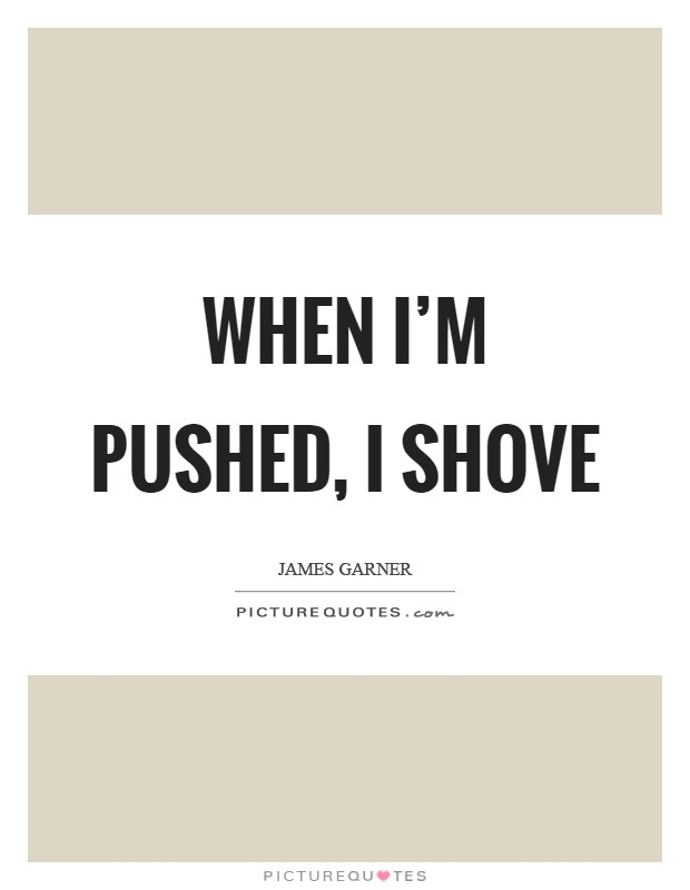 When I'm pushed, I shove Picture Quote #1