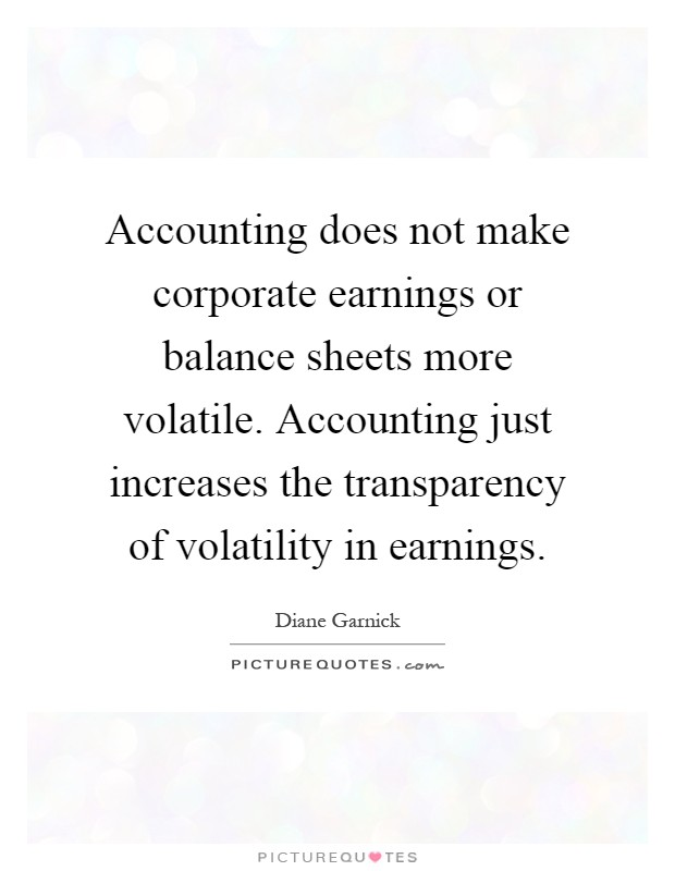 Accounting does not make corporate earnings or balance sheets more volatile. Accounting just increases the transparency of volatility in earnings Picture Quote #1