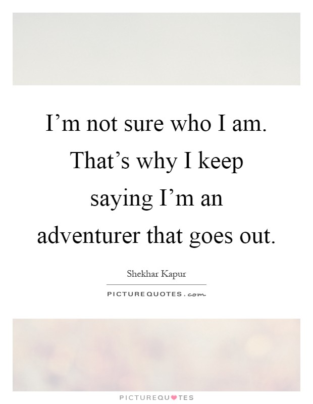 I'm not sure who I am. That's why I keep saying I'm an adventurer that goes out Picture Quote #1