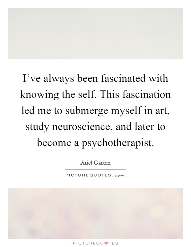 I've always been fascinated with knowing the self. This fascination led me to submerge myself in art, study neuroscience, and later to become a psychotherapist Picture Quote #1