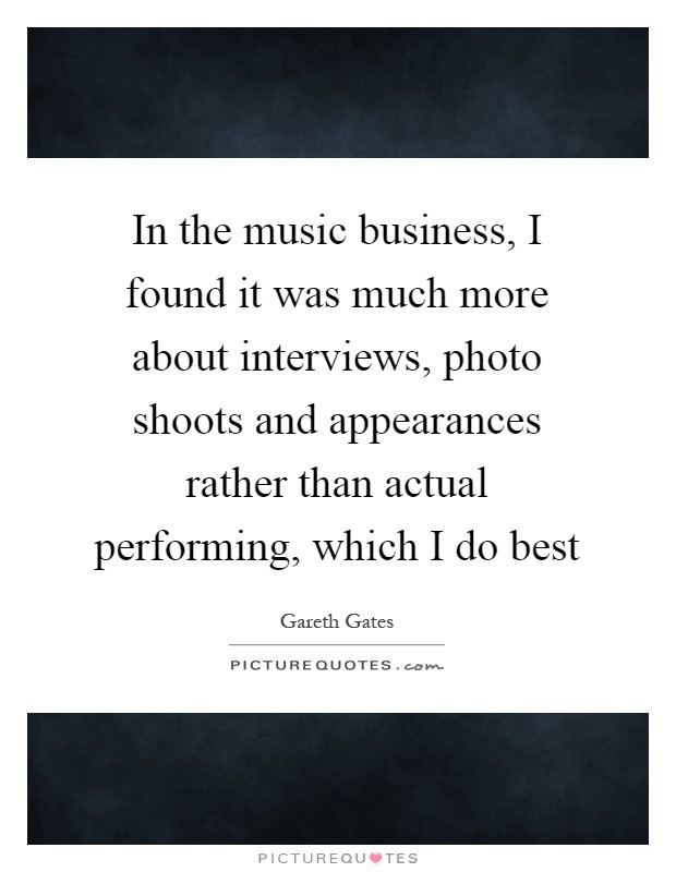 In the music business, I found it was much more about interviews, photo shoots and appearances rather than actual performing, which I do best Picture Quote #1