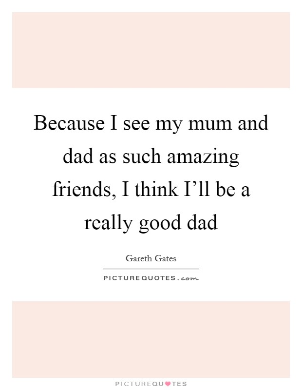 Because I see my mum and dad as such amazing friends, I think I'll be a really good dad Picture Quote #1