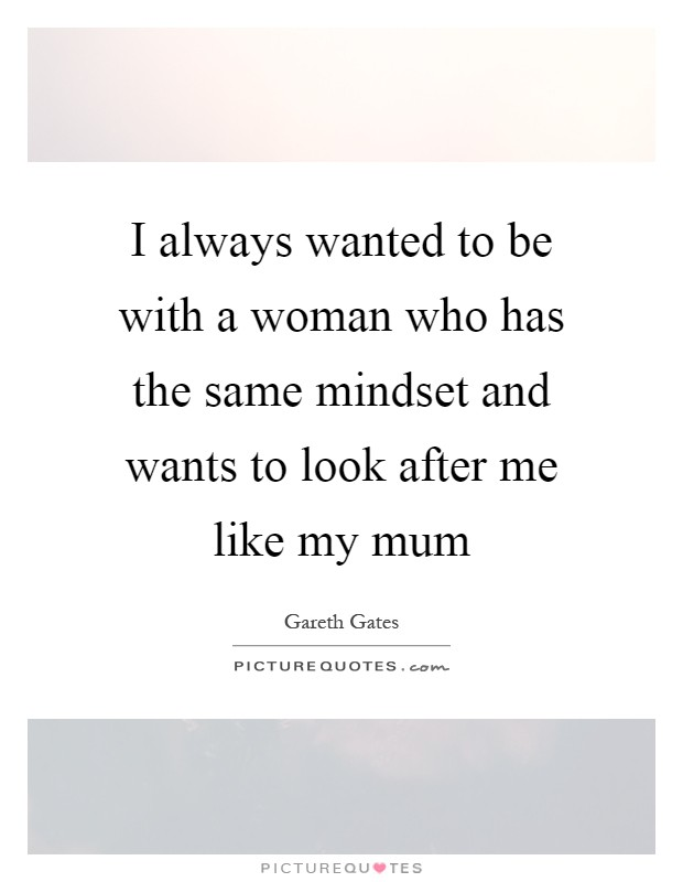 I always wanted to be with a woman who has the same mindset and wants to look after me like my mum Picture Quote #1