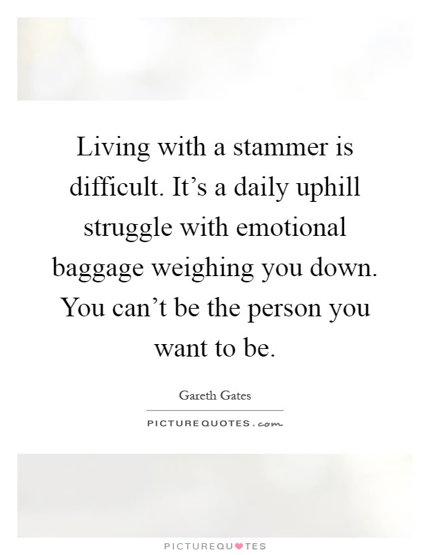 Living with a stammer is difficult. It's a daily uphill struggle with emotional baggage weighing you down. You can't be the person you want to be Picture Quote #1