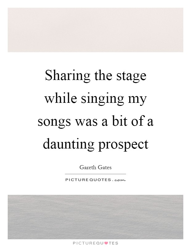 Sharing the stage while singing my songs was a bit of a daunting prospect Picture Quote #1