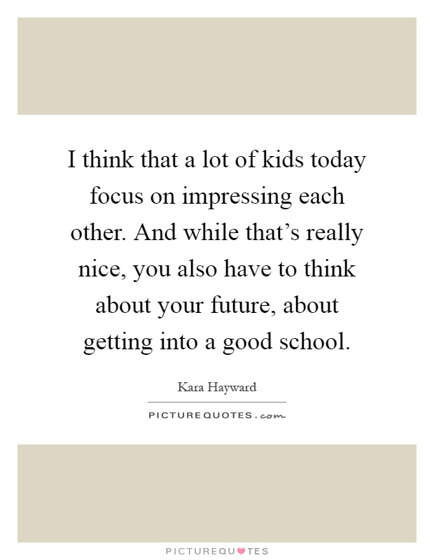 I think that a lot of kids today focus on impressing each other. And while that's really nice, you also have to think about your future, about getting into a good school Picture Quote #1
