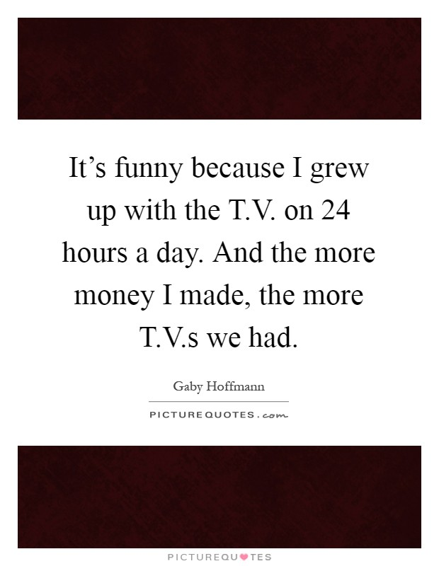 It's funny because I grew up with the T.V. on 24 hours a day. And the more money I made, the more T.V.s we had Picture Quote #1
