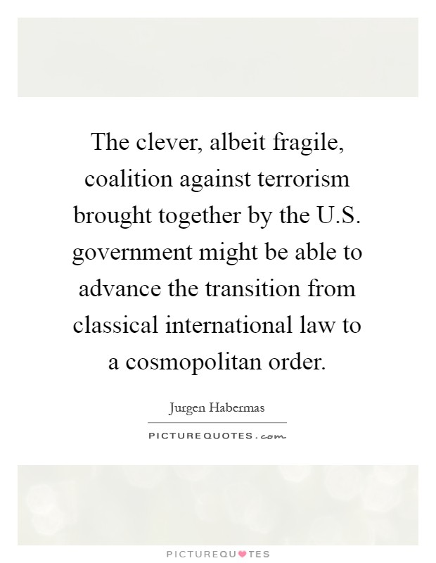 The clever, albeit fragile, coalition against terrorism brought together by the U.S. government might be able to advance the transition from classical international law to a cosmopolitan order Picture Quote #1