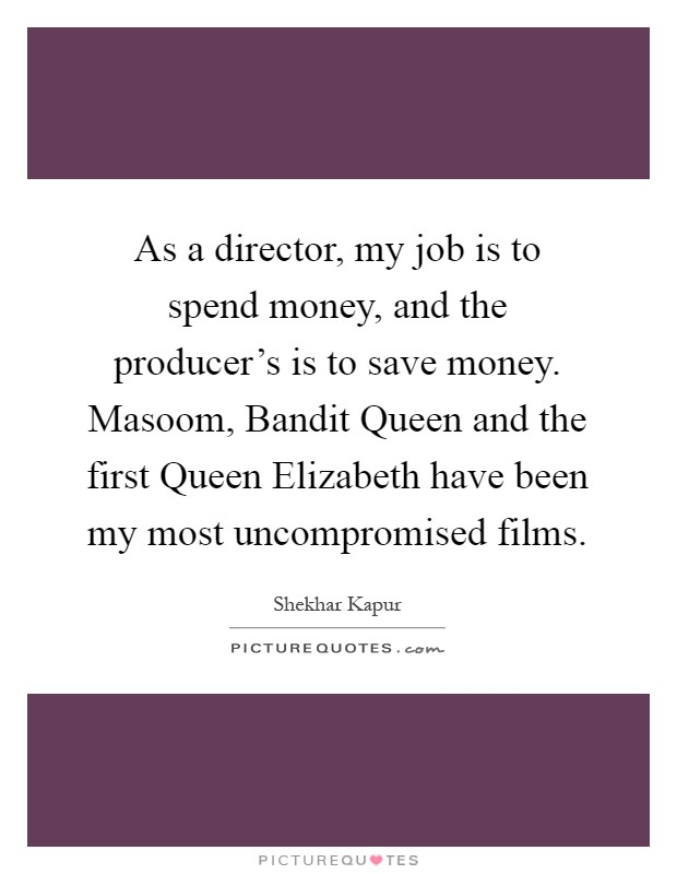 As a director, my job is to spend money, and the producer's is to save money. Masoom, Bandit Queen and the first Queen Elizabeth have been my most uncompromised films Picture Quote #1