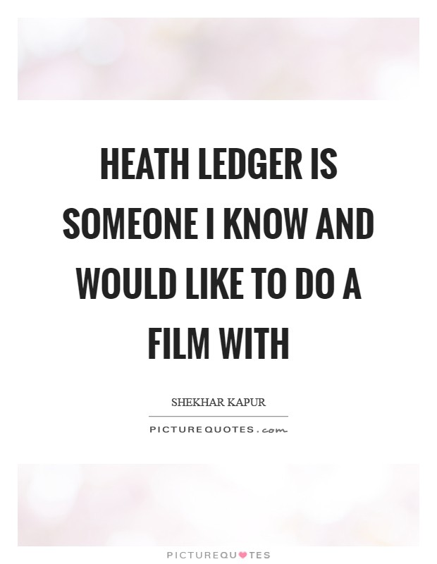 Heath Ledger is someone I know and would like to do a film with Picture Quote #1