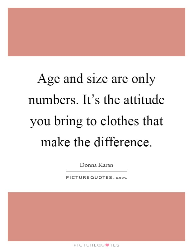 Age and size are only numbers. It's the attitude you bring to clothes that make the difference Picture Quote #1