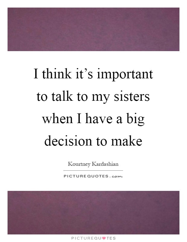I think it's important to talk to my sisters when I have a big decision to make Picture Quote #1