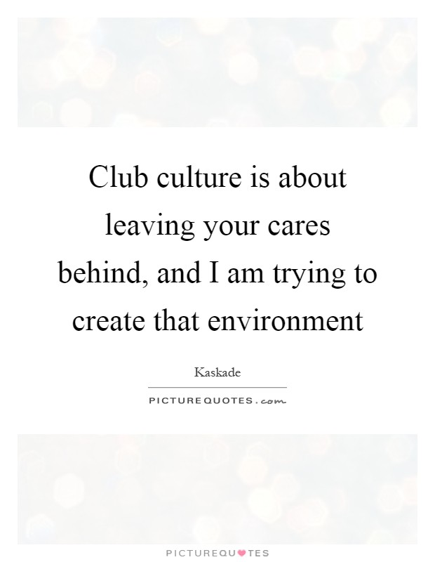 Club culture is about leaving your cares behind, and I am trying to create that environment Picture Quote #1