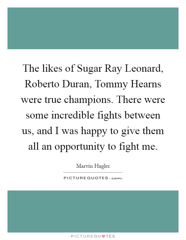 The likes of Sugar Ray Leonard, Roberto Duran, Tommy Hearns were true champions. There were some incredible fights between us, and I was happy to give them all an opportunity to fight me Picture Quote #1