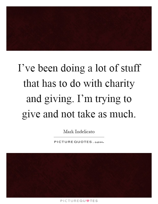 I've been doing a lot of stuff that has to do with charity and giving. I'm trying to give and not take as much Picture Quote #1