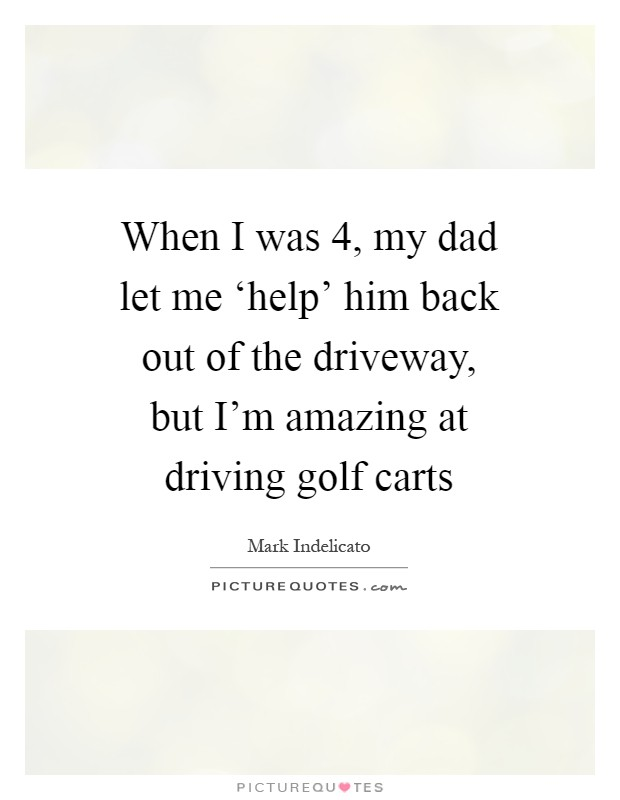 When I was 4, my dad let me 'help' him back out of the driveway, but I'm amazing at driving golf carts Picture Quote #1