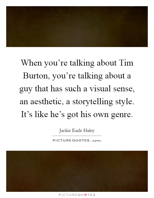 When you're talking about Tim Burton, you're talking about a guy that has such a visual sense, an aesthetic, a storytelling style. It's like he's got his own genre Picture Quote #1